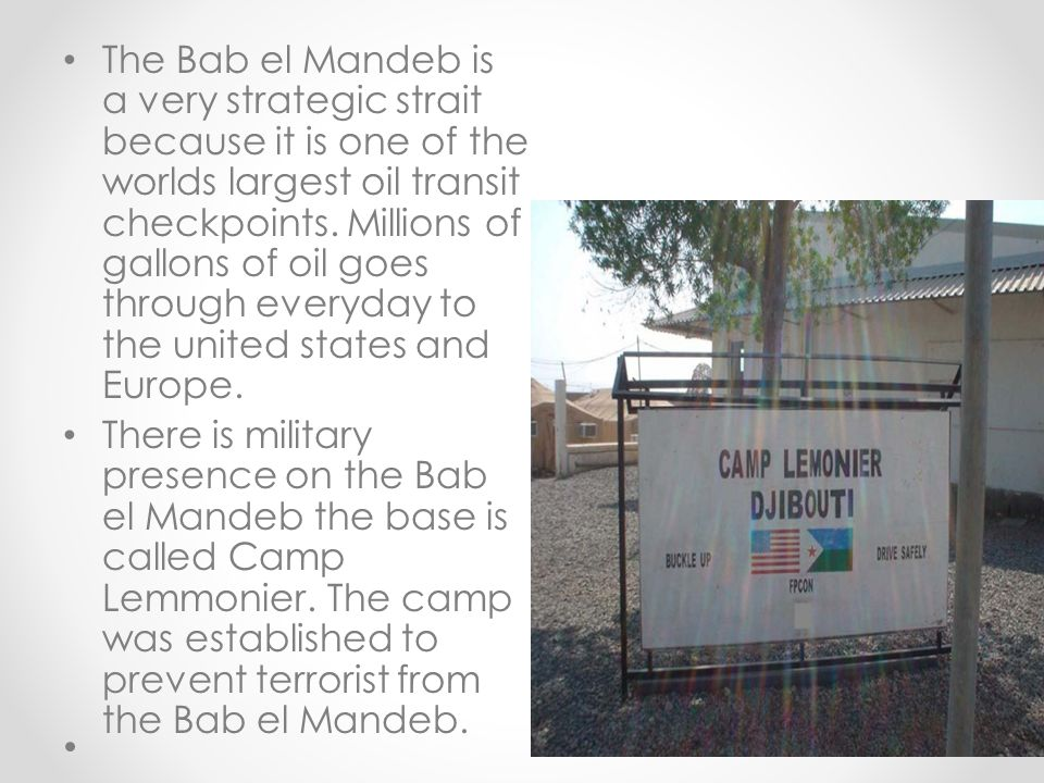 The Bab el Mandeb is a very strategic strait because it is one of the worlds largest oil transit checkpoints. Millions of gallons of oil goes through everyday to the united states and Europe.