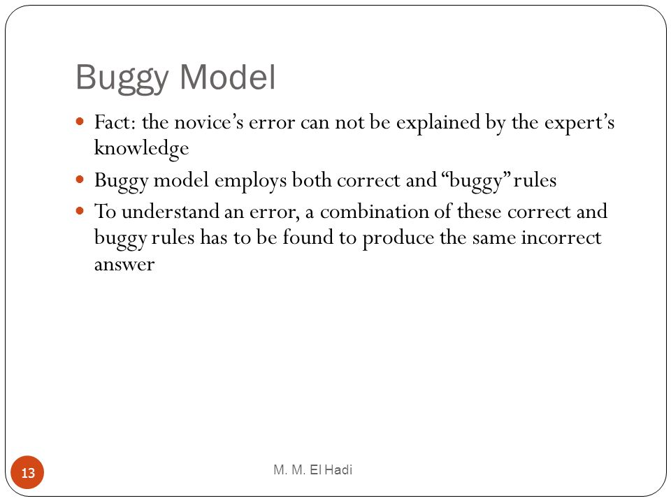 Buggy Model Fact: the novice's error can not be explained by the expert's knowledge. Buggy model employs both correct and buggy rules.