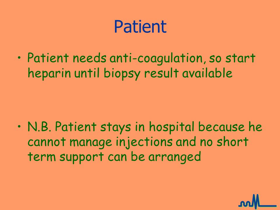 Patient Patient needs anti-coagulation, so start heparin until biopsy result available.