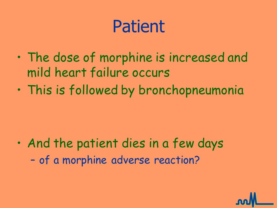 Patient The dose of morphine is increased and mild heart failure occurs. This is followed by bronchopneumonia.