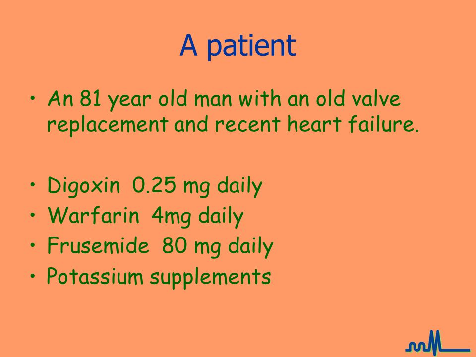 A patient An 81 year old man with an old valve replacement and recent heart failure. Digoxin 0.25 mg daily.