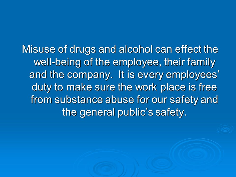Misuse of drugs and alcohol can effect the well-being of the employee, their family and the company.