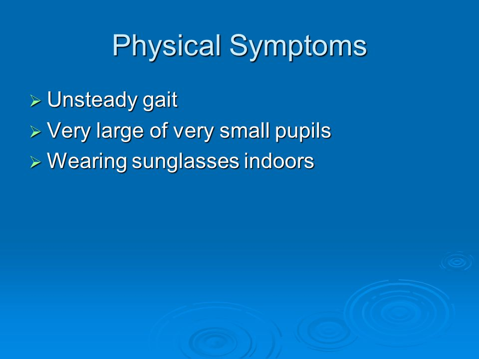 Physical Symptoms Unsteady gait Very large of very small pupils