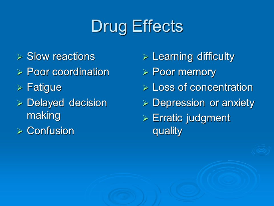Drug Effects Slow reactions Poor coordination Fatigue