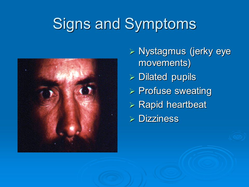 Signs and Symptoms Nystagmus (jerky eye movements) Dilated pupils