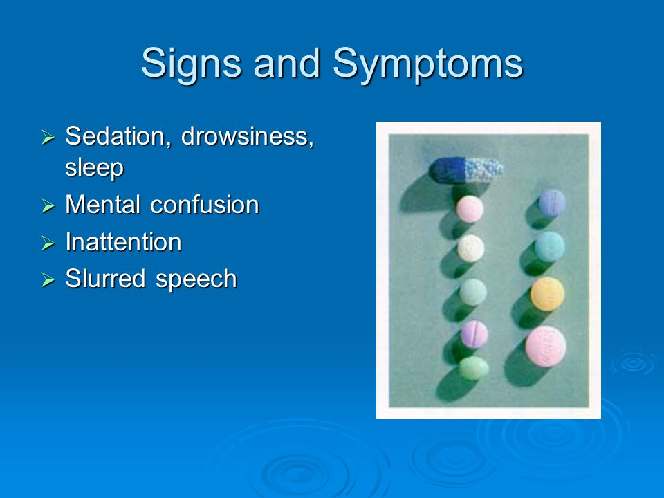 Signs and Symptoms Sedation, drowsiness, sleep Mental confusion