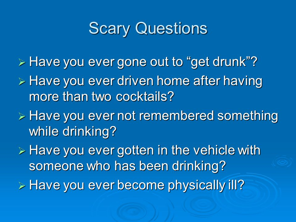 Scary Questions Have you ever gone out to get drunk
