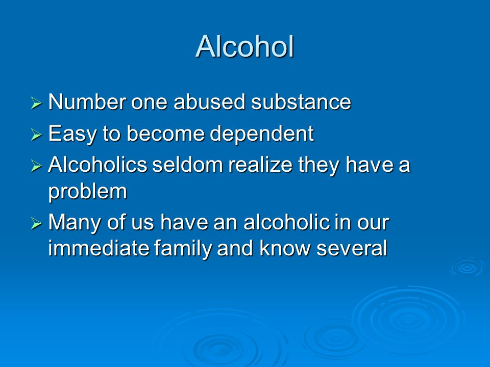 Alcohol Number one abused substance Easy to become dependent