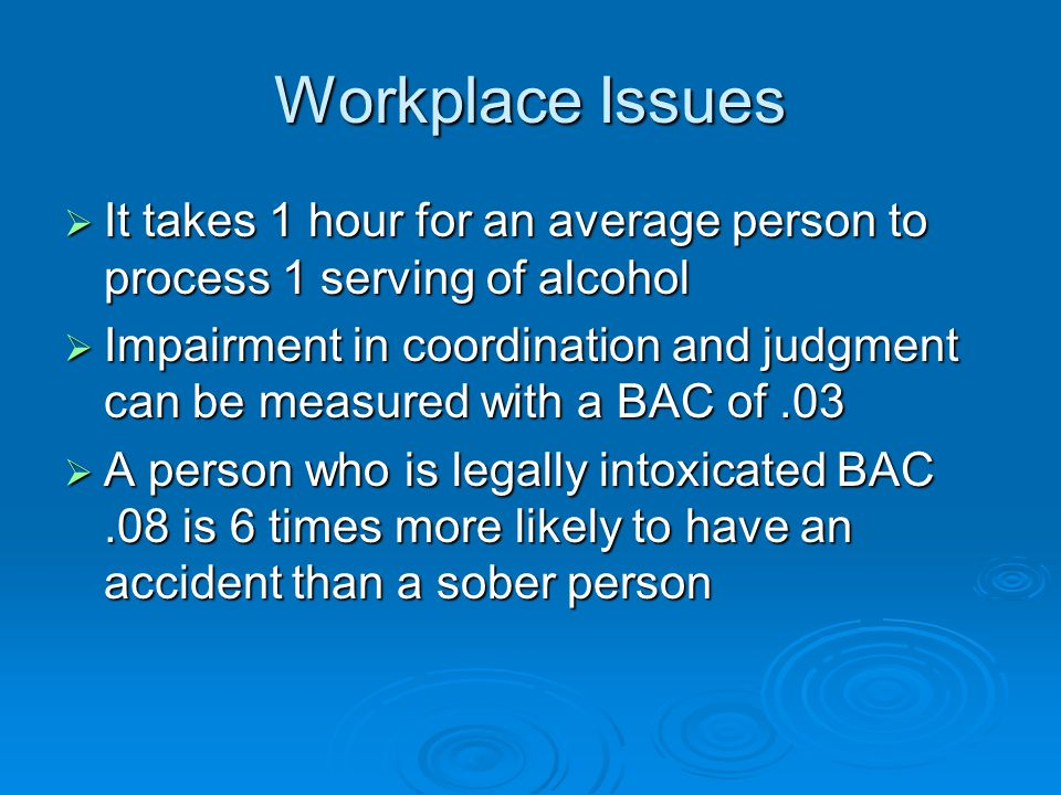 Workplace Issues It takes 1 hour for an average person to process 1 serving of alcohol.