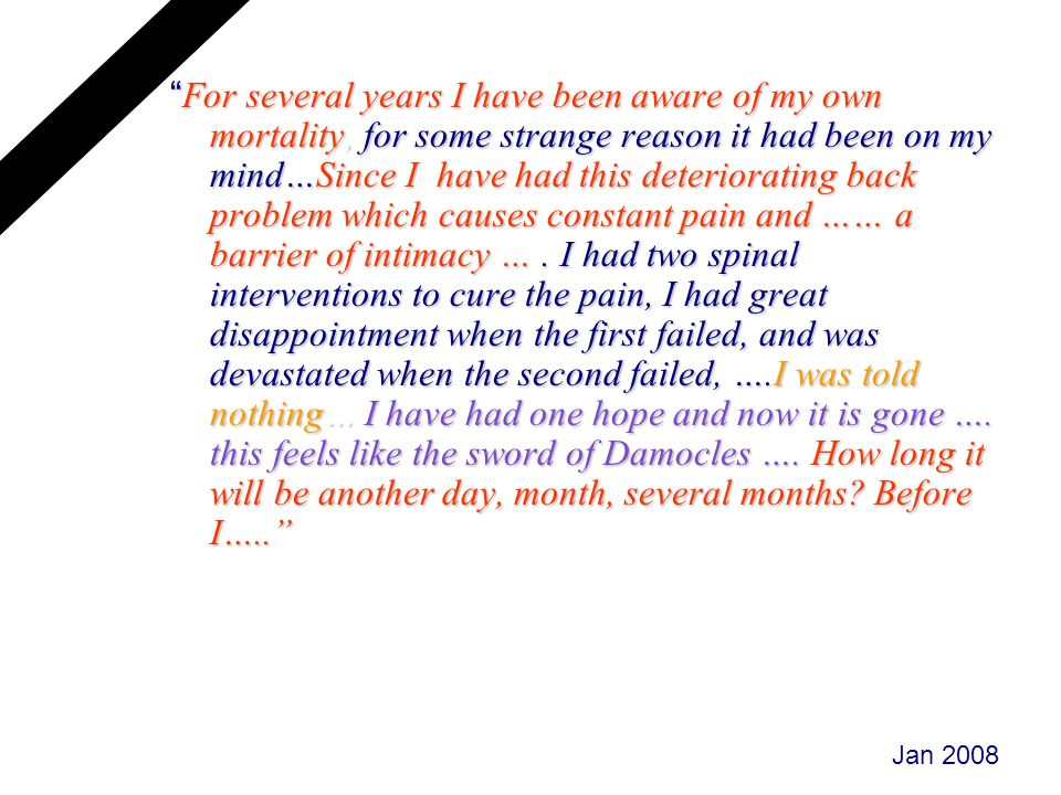 For several years I have been aware of my own mortality, for some strange reason it had been on my mind…Since I have had this deteriorating back problem which causes constant pain and …… a barrier of intimacy … . I had two spinal interventions to cure the pain, I had great disappointment when the first failed, and was devastated when the second failed, ….I was told nothing… I have had one hope and now it is gone …. this feels like the sword of Damocles …. How long it will be another day, month, several months Before I…..