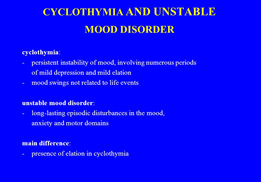 CYCLOTHYMIA AND UNSTABLE MOOD DISORDER