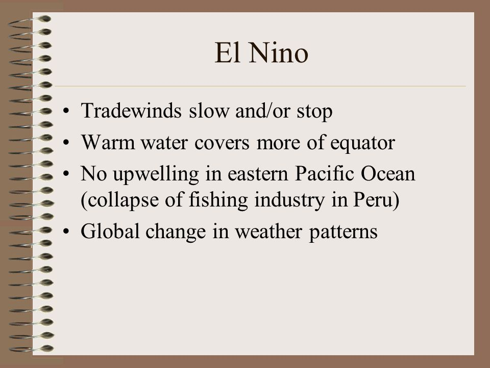 El Nino Tradewinds slow and/or stop Warm water covers more of equator