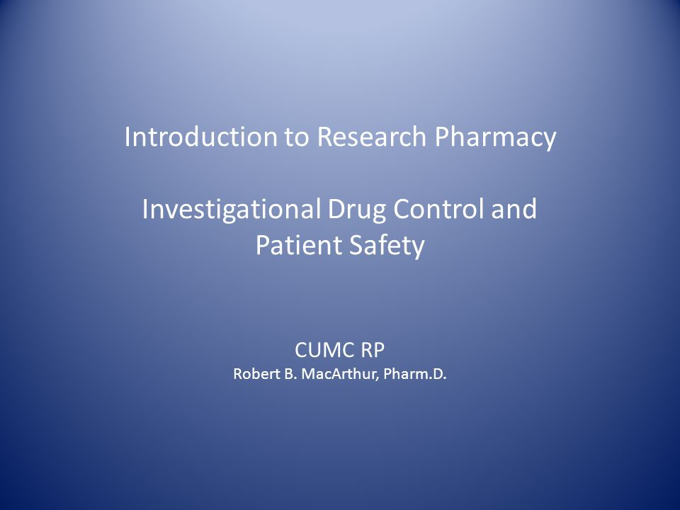 Introduction to Research Pharmacy Investigational Drug Control and Patient Safety CUMC RP Robert B.