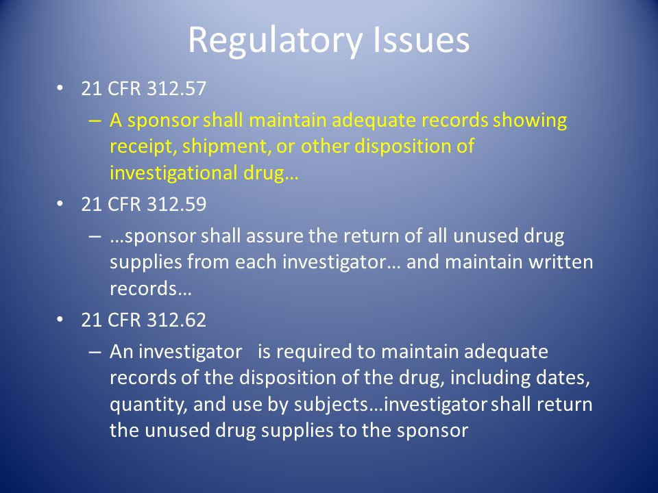 Regulatory Issues 21 CFR 312.57. A sponsor shall maintain adequate records showing receipt, shipment, or other disposition of investigational drug…