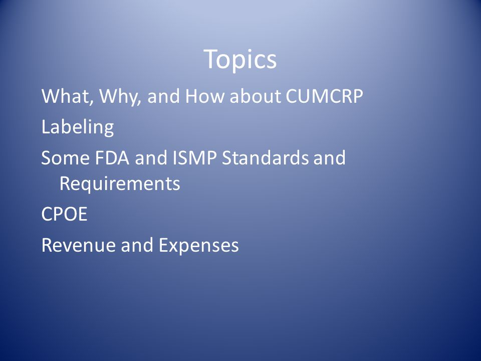 Topics What, Why, and How about CUMCRP Labeling Some FDA and ISMP Standards and Requirements CPOE Revenue and Expenses