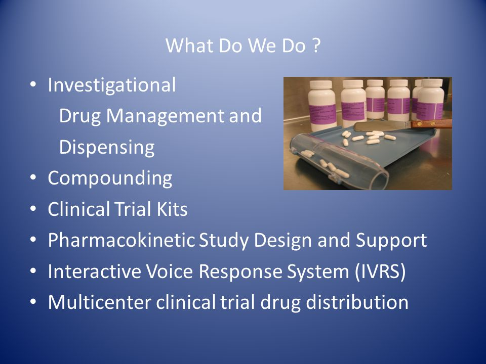 What Do We Do Investigational. Drug Management and. Dispensing. Compounding. Clinical Trial Kits.