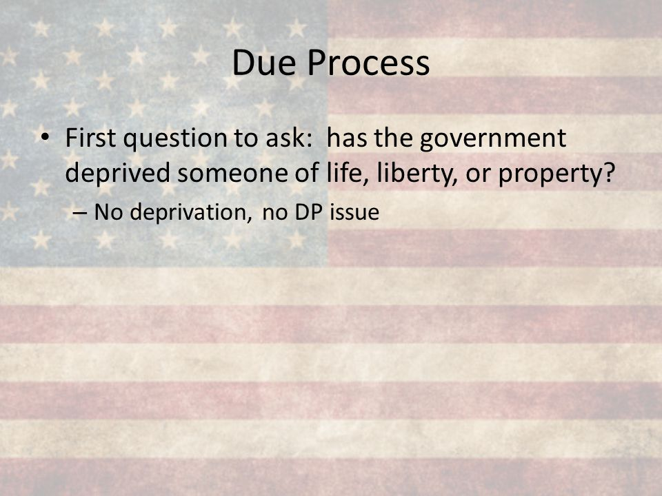 Due Process First question to ask: has the government deprived someone of life, liberty, or property