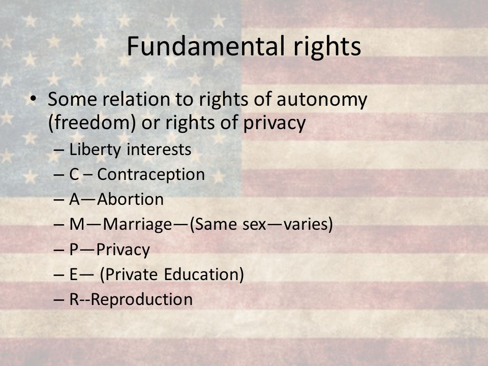 Fundamental rights Some relation to rights of autonomy (freedom) or rights of privacy. Liberty interests.