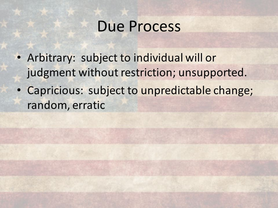 Due Process Arbitrary: subject to individual will or judgment without restriction; unsupported.