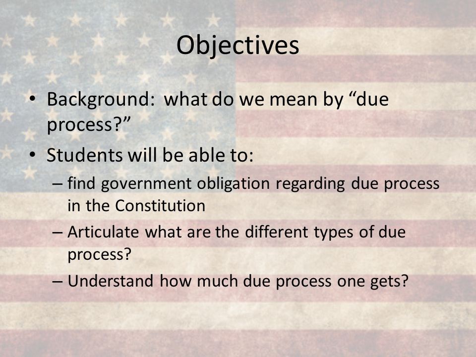 Objectives Background: what do we mean by due process