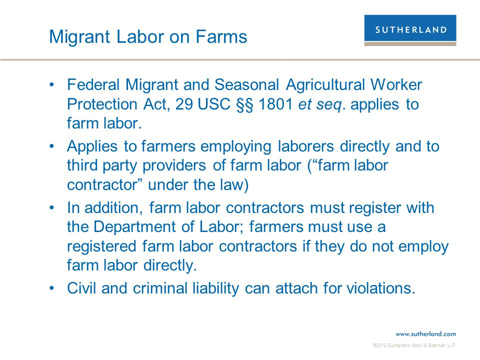 Migrant Labor on Farms Federal Migrant and Seasonal Agricultural Worker Protection Act, 29 USC §§ 1801 et seq. applies to farm labor.