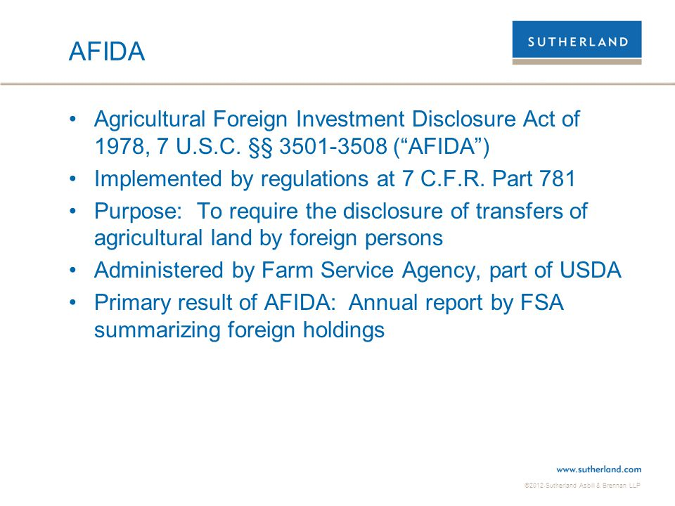 AFIDA Agricultural Foreign Investment Disclosure Act of 1978, 7 U.S.C. §§ 3501-3508 ( AFIDA ) Implemented by regulations at 7 C.F.R. Part 781.
