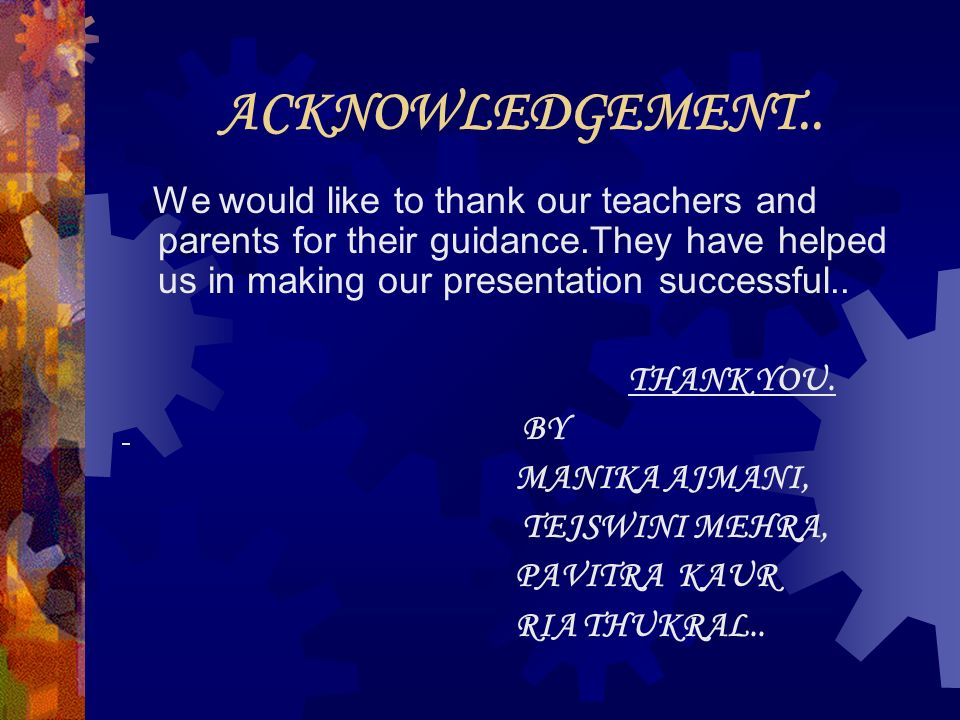ACKNOWLEDGEMENT.. We would like to thank our teachers and parents for their guidance.They have helped us in making our presentation successful..