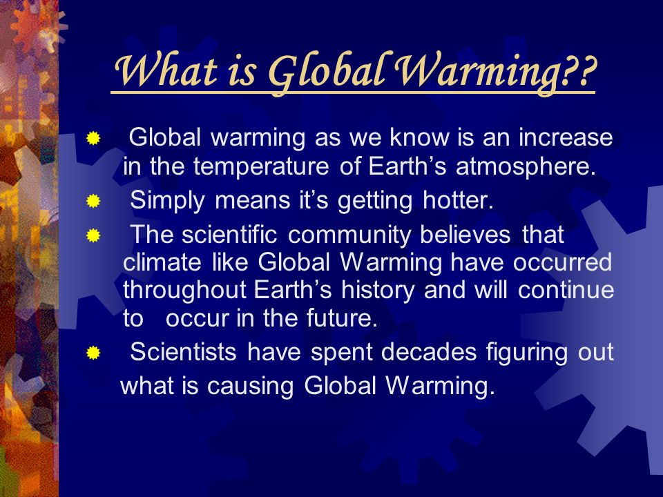 What is Global Warming Global warming as we know is an increase in the temperature of Earth's atmosphere.