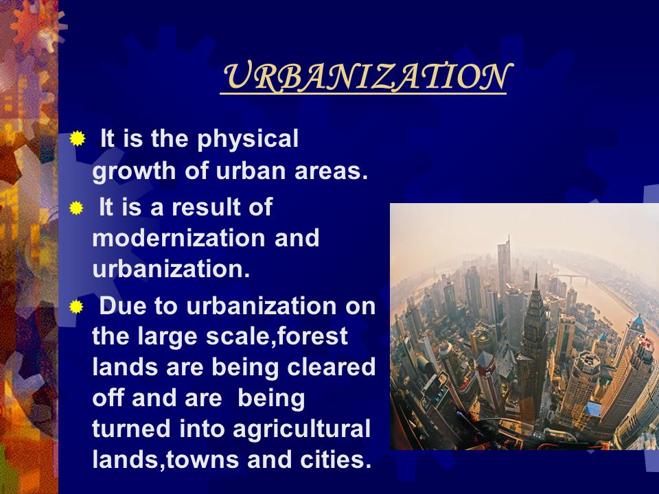 URBANIZATION It is the physical growth of urban areas.