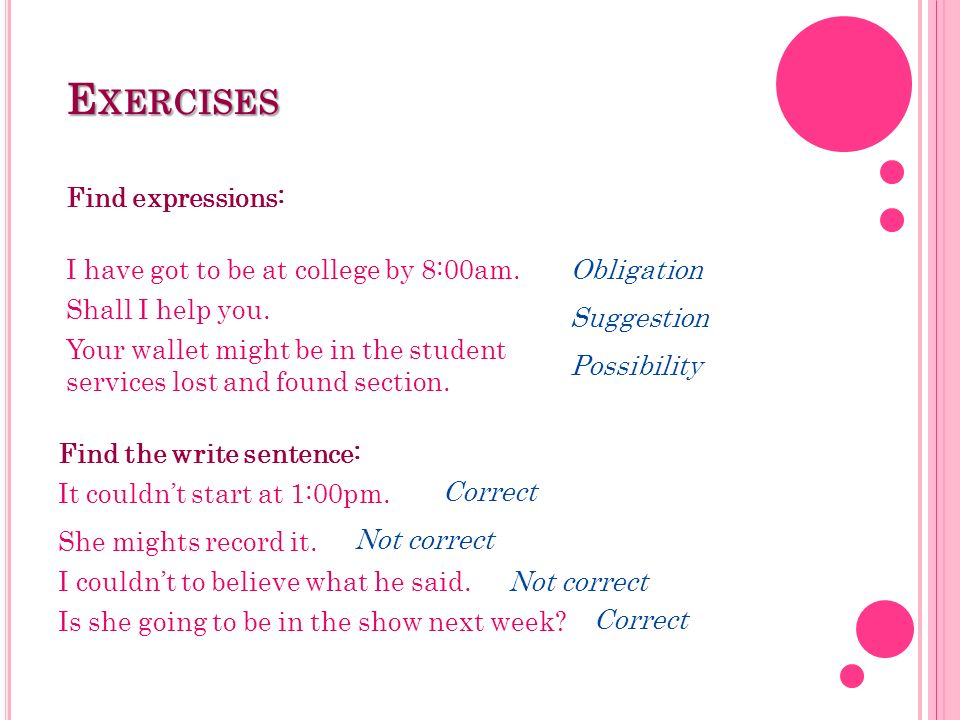 Exercises Find expressions: I have got to be at college by 8:00am.