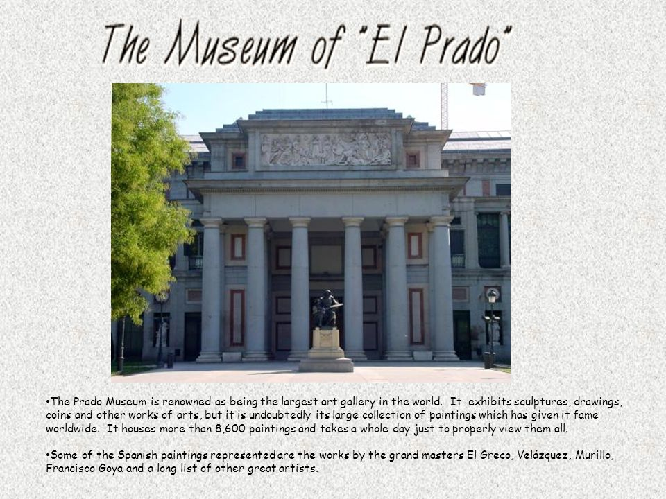 The Prado Museum is renowned as being the largest art gallery in the world. It exhibits sculptures, drawings, coins and other works of arts, but it is undoubtedly its large collection of paintings which has given it fame worldwide. It houses more than 8,600 paintings and takes a whole day just to properly view them all.