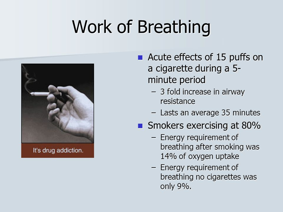 Work of Breathing Acute effects of 15 puffs on a cigarette during a 5-minute period. 3 fold increase in airway resistance.