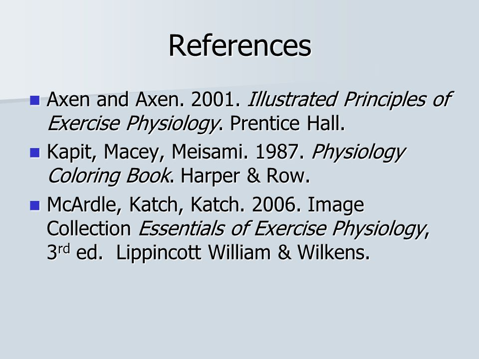 References Axen and Axen. 2001. Illustrated Principles of Exercise Physiology. Prentice Hall.