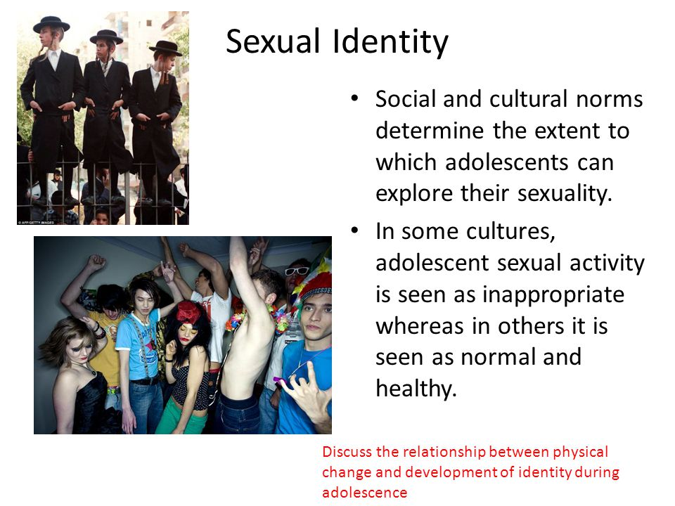 Sexual Identity Social and cultural norms determine the extent to which adolescents can explore their sexuality.