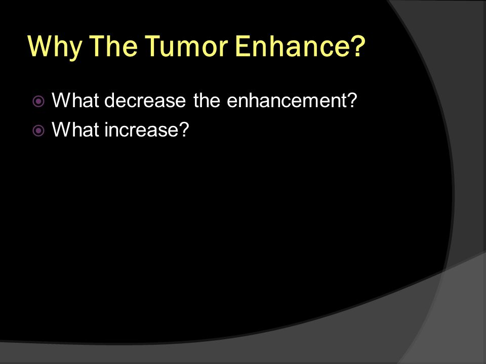 Why The Tumor Enhance What decrease the enhancement What increase