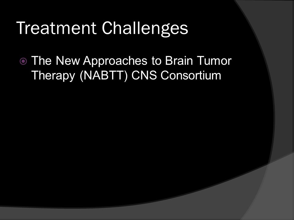 Treatment Challenges The New Approaches to Brain Tumor Therapy (NABTT) CNS Consortium.