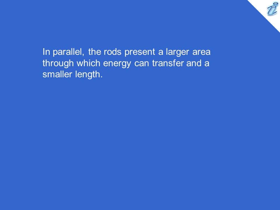 In parallel, the rods present a larger area through which energy can transfer and a smaller length.