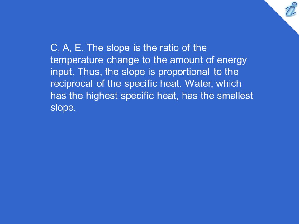 C, A, E. The slope is the ratio of the temperature change to the amount of energy input.
