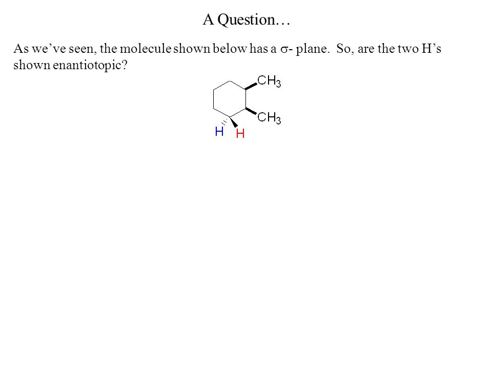 A Question… As we've seen, the molecule shown below has a s- plane.