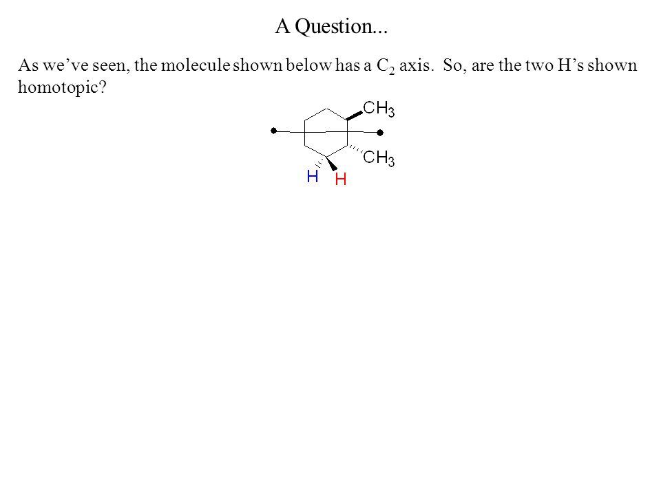 A Question... As we've seen, the molecule shown below has a C2 axis.