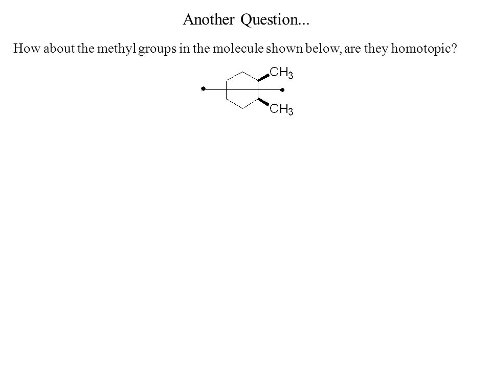 Another Question... How about the methyl groups in the molecule shown below, are they homotopic