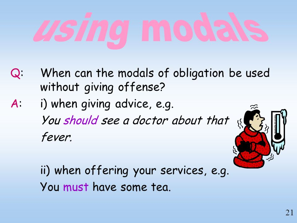 using modals Q: When can the modals of obligation be used without giving offense A: i) when giving advice, e.g.