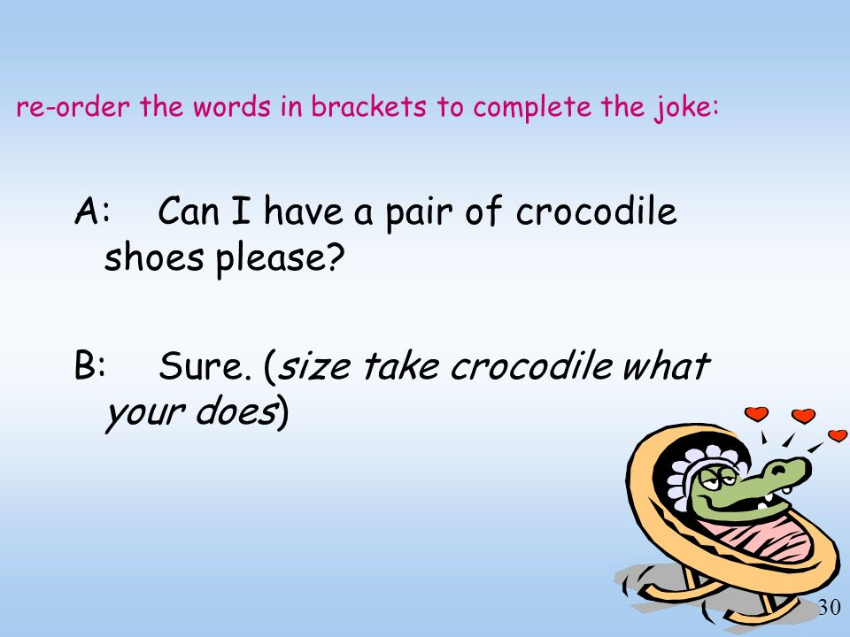 re-order the words in brackets to complete the joke: