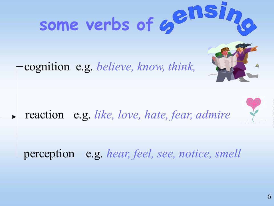 some verbs of sensing cognition e.g. believe, know, think, reaction