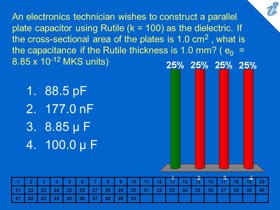 An electronics technician wishes to construct a parallel plate capacitor using Rutile (k = 100) as the dielectric. If the cross-sectional area of the plates is 1.0 cm2 , what is the capacitance if the Rutile thickness is 1.0 mm ( e0 = 8.85 x 10-12 MKS units)