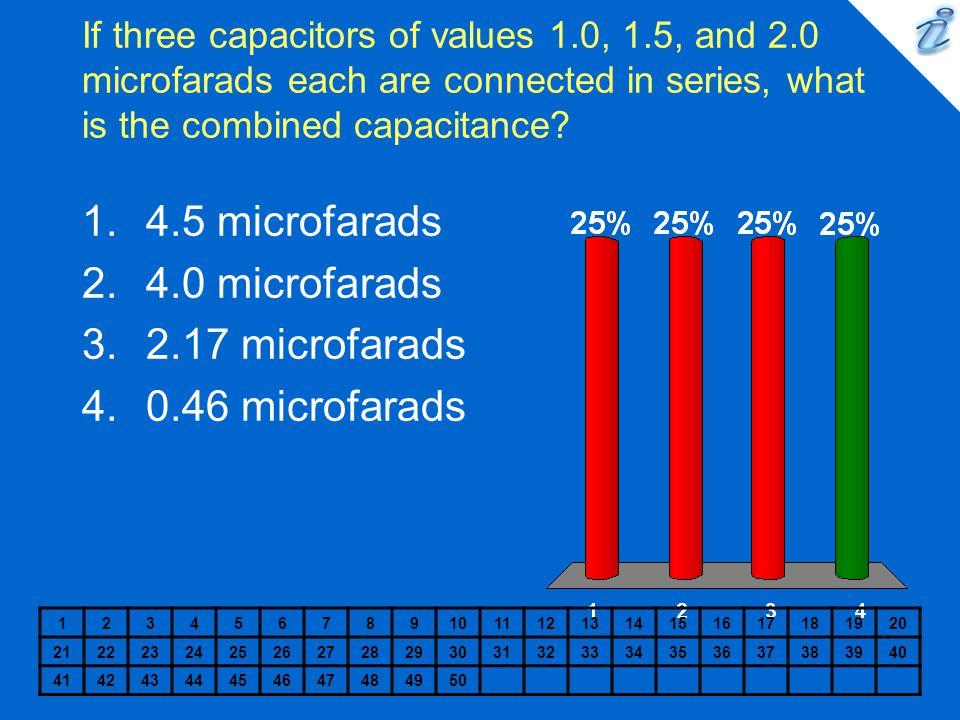 4.5 microfarads 4.0 microfarads 2.17 microfarads 0.46 microfarads
