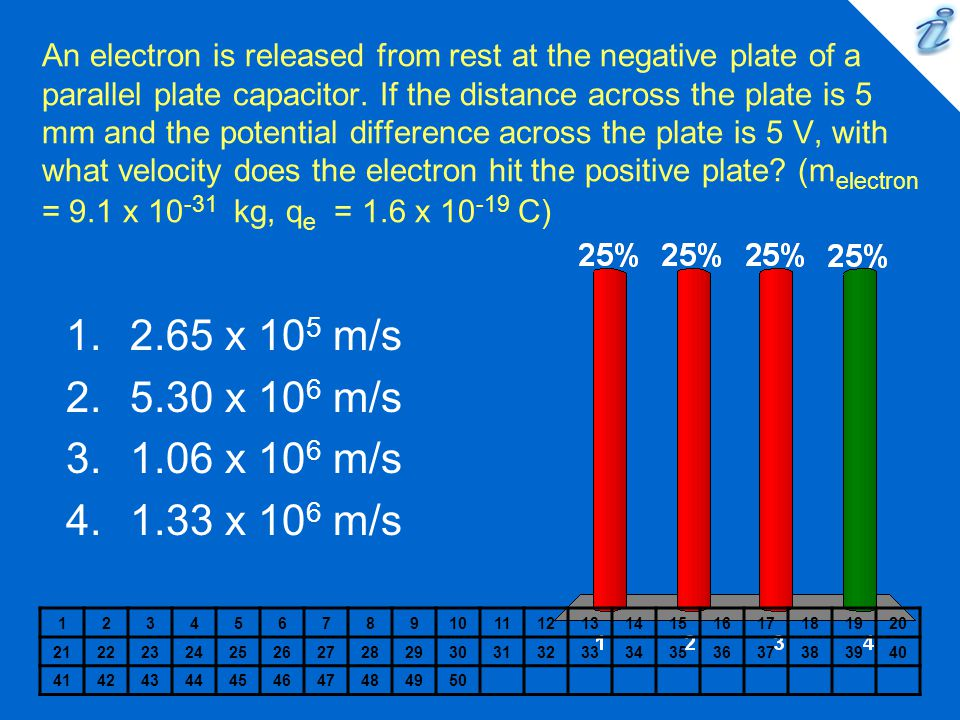 An electron is released from rest at the negative plate of a parallel plate capacitor. If the distance across the plate is 5 mm and the potential difference across the plate is 5 V, with what velocity does the electron hit the positive plate (melectron = 9.1 x 10-31 kg, qe = 1.6 x 10-19 C)