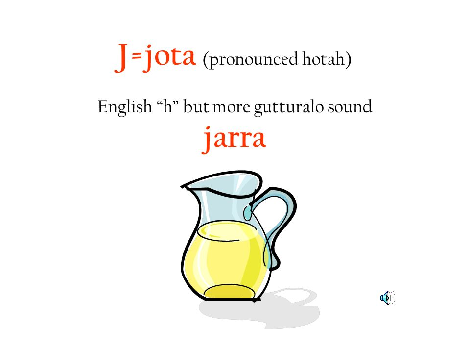 J=jota (pronounced hotah) English h but more gutturalo sound jarra