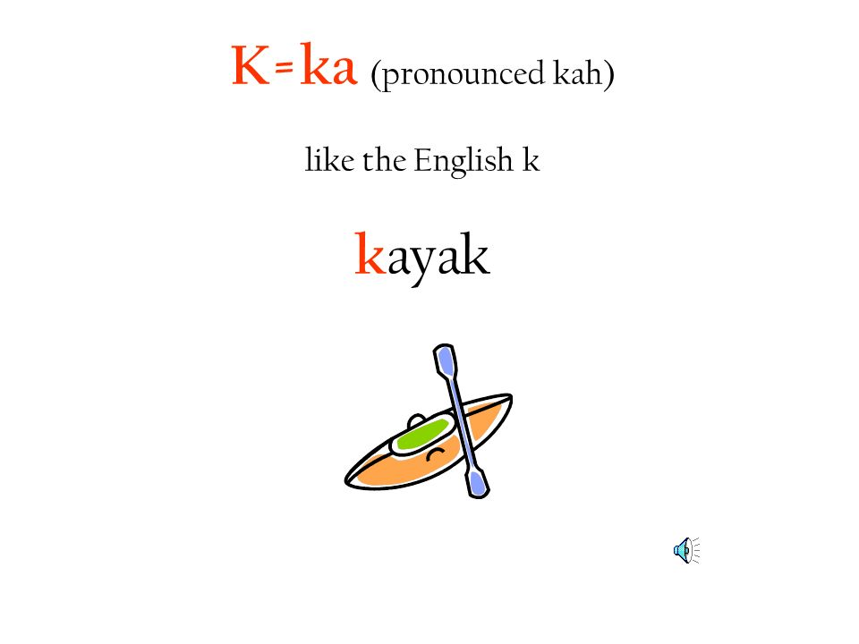 K=ka (pronounced kah) like the English k kayak