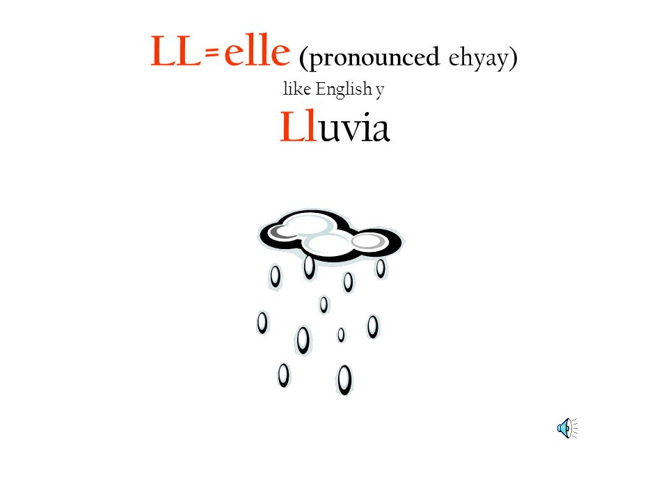 LL=elle (pronounced ehyay) like English y Lluvia